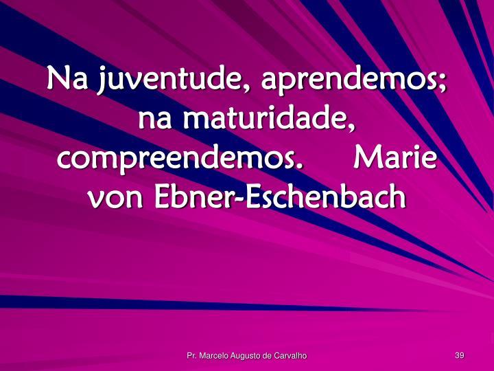 Na juventude, aprendemos; na maturidade, compreendemos.Marie von Ebner-Eschenbach