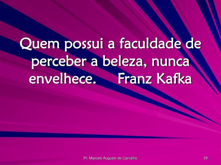 Quem possui a faculdade de perceber a beleza, nunca envelhece.Franz Kafka