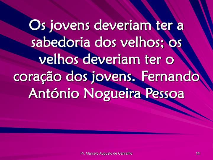 Os jovens deveriam ter a sabedoria dos velhos; os velhos deveriam ter o coração dos jovens.Fernando António Nogueira Pessoa