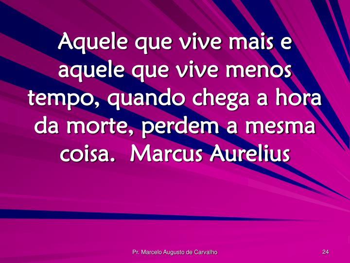 Aquele que vive mais e aquele que vive menos tempo, quando chega a hora da morte, perdem a mesma coisa.Marcus Aurelius