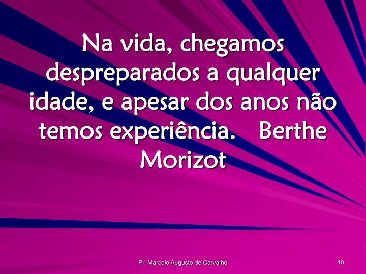 Na vida, chegamos despreparados a qualquer idade, e apesar dos anos não temos experiência.Berthe Morizot