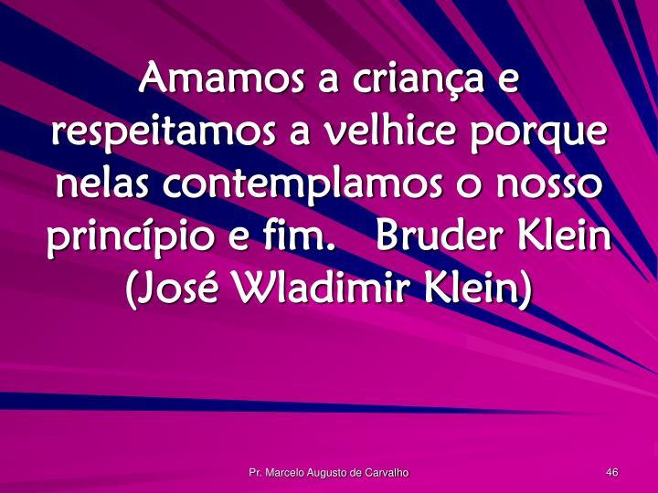 Amamos a criança e respeitamos a velhice porque nelas contemplamos o nosso princípio e fim.Bruder Klein (José Wladimir Klein)