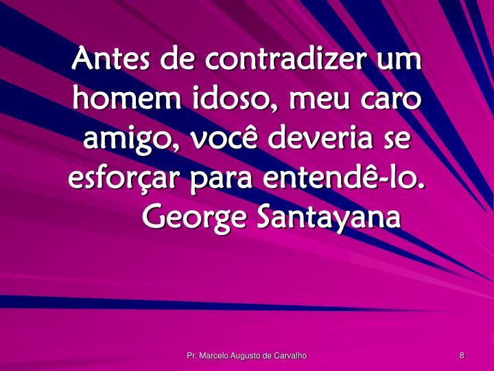 Antes de contradizer um homem idoso, meu caro amigo, você deveria se esforçar para entendê-lo.George Santayana