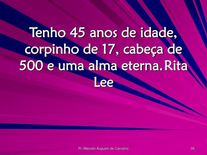 Tenho 45 anos de idade, corpinho de 17, cabeça de 500 e uma alma eterna.Rita Lee