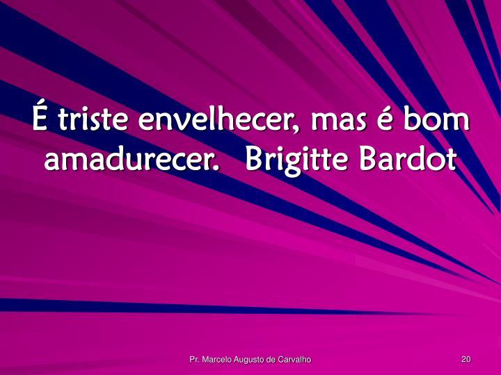 É triste envelhecer, mas é bom amadurecer.Brigitte Bardot
