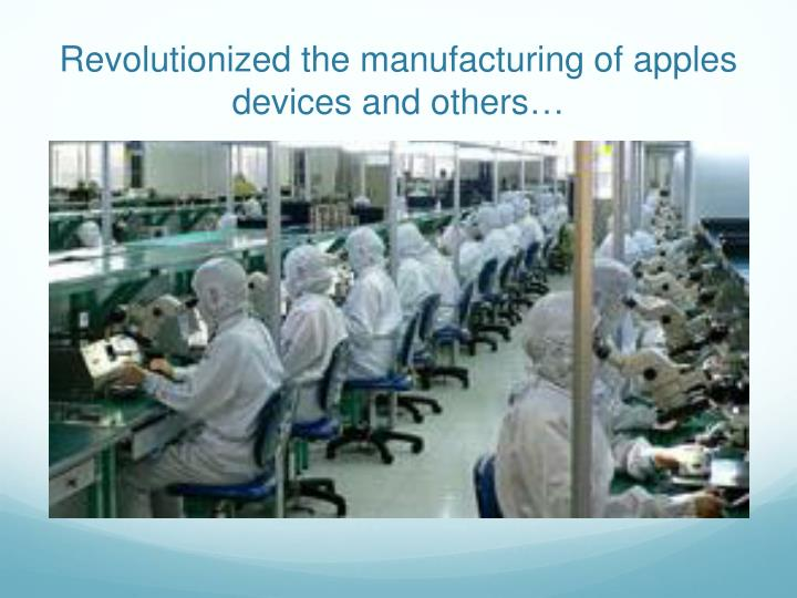 Revolutionized the manufacturing of apples devices and others…