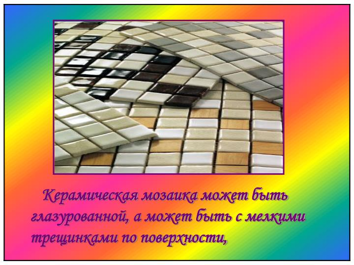 Керамическая мозаика может быть глазурованной, а может быть с мелкими трещинками по поверхности,
