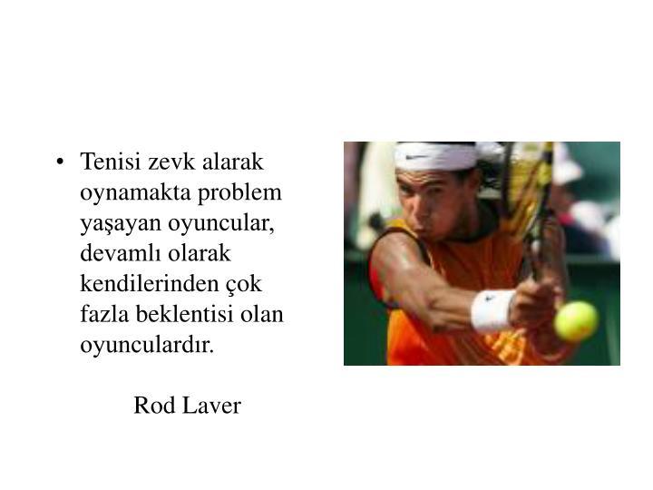Tenisi zevk alarak oynamakta problem yaşayan oyuncular, devamlı olarak kendilerinden çok fazla beklentisi olan oyunculardır.  Rod Laver