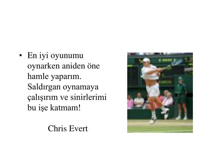 En iyi oyunumu oynarken aniden öne hamle yaparım. Saldırgan oynamaya çalışırım ve sinirlerimi bu işe katmam!   Chris Evert