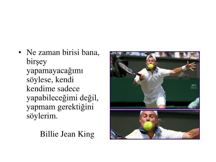 Ne zaman birisi bana, birşey yapamayacağımı söylese, kendi kendime sadece yapabileceğimi değil, yapmam gerektiğini söylerim.Billie Jean King