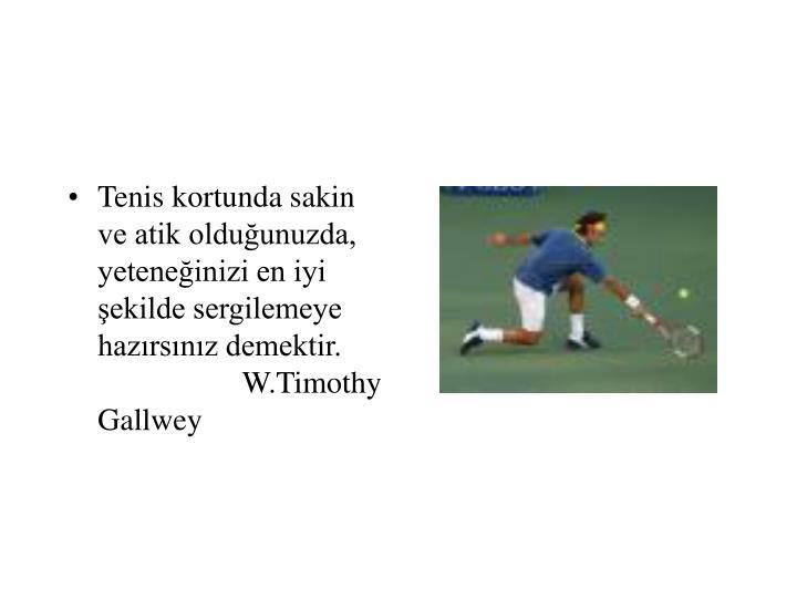 Tenis kortunda sakin ve atik olduğunuzda, yeteneğinizi en iyi şekilde sergilemeye hazırsınız demektir.  W.Timothy Gallwey