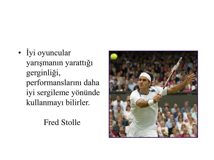 İyi oyuncular yarışmanın yarattığı gerginliği, performanslarını daha iyi sergileme yönünde kullanmayı bilirler.  Fred Stolle