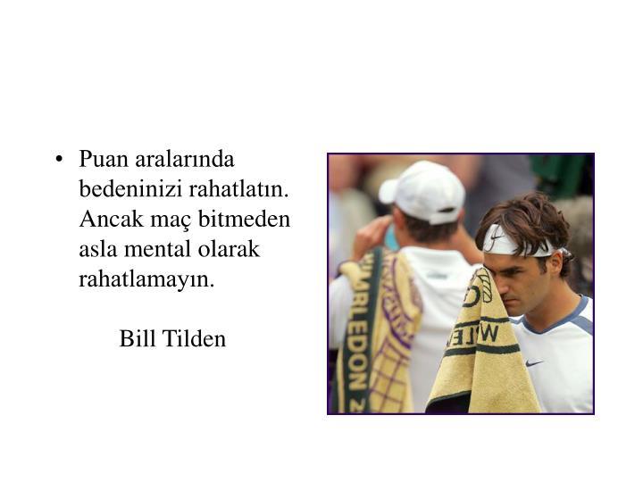 Puan aralarında bedeninizi rahatlatın. Ancak maç bitmeden asla mental olarak rahatlamayın.Bill Tilden