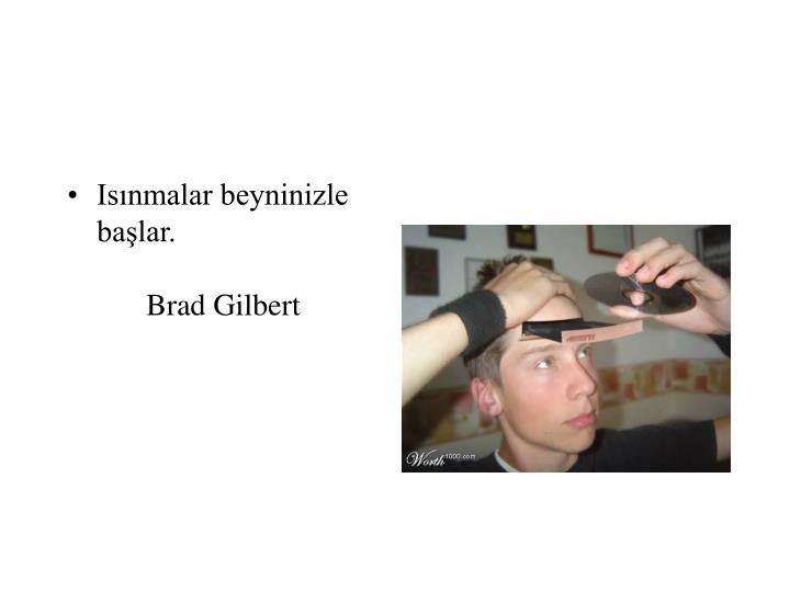 Isınmalar beyninizle başlar.Brad Gilbert