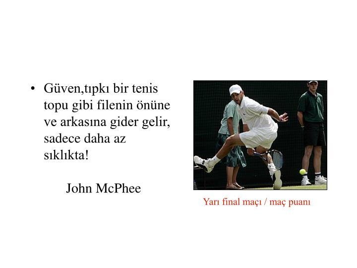 Güven,tıpkı bir tenis topu gibi filenin önüne ve arkasına gider gelir, sadece daha az sıklıkta!John McPhee