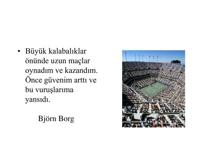 Büyük kalabalıklar önünde uzun maçlar oynadım ve kazandım. Önce güvenim arttı ve bu vuruşlarıma yansıdı.Björn Borg