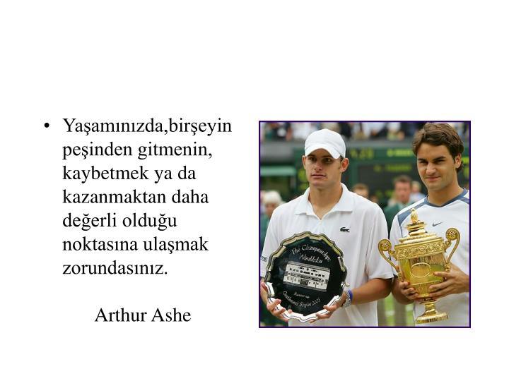 Yaşamınızda,birşeyin peşinden gitmenin, kaybetmek ya da kazanmaktan daha değerli olduğu noktasına ulaşmak zorundasınız.Arthur Ashe