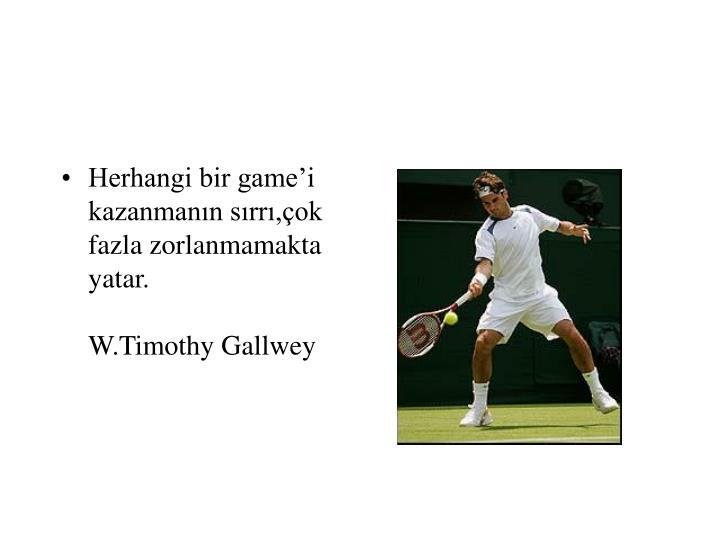 Herhangi bir game'i kazanmanın sırrı,çok fazla zorlanmamakta yatar.   W.Timothy Gallwey