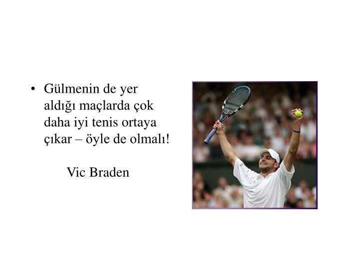 Gülmenin de yer aldığı maçlarda çok daha iyi tenis ortaya çıkar – öyle de olmalı!Vic Braden