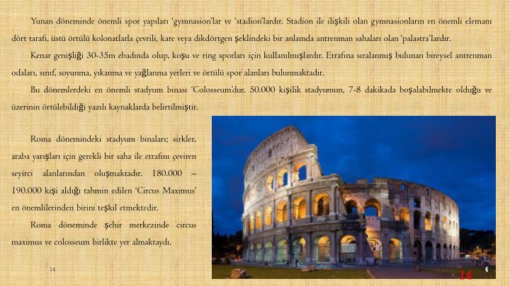 Yunan döneminde önemli spor yapıları 'gymnasion'lar ve 'stadion'lardır. Stadion ile ilişkili olan gymnasionların en önemli elemanı dört tarafı, üstü örtülü kolonatlarla çevrili, kare veya dikdörtgen şeklindeki bir anlamda antrenman sahaları olan 'palastra'lardır.