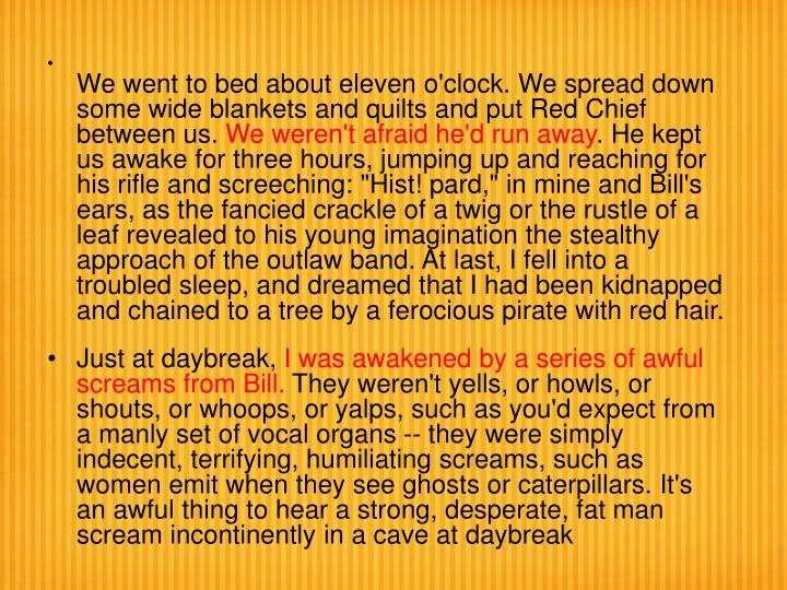 We went to bed about eleven o'clock. We spread down some wide blankets and quilts and put Red Chief between us.