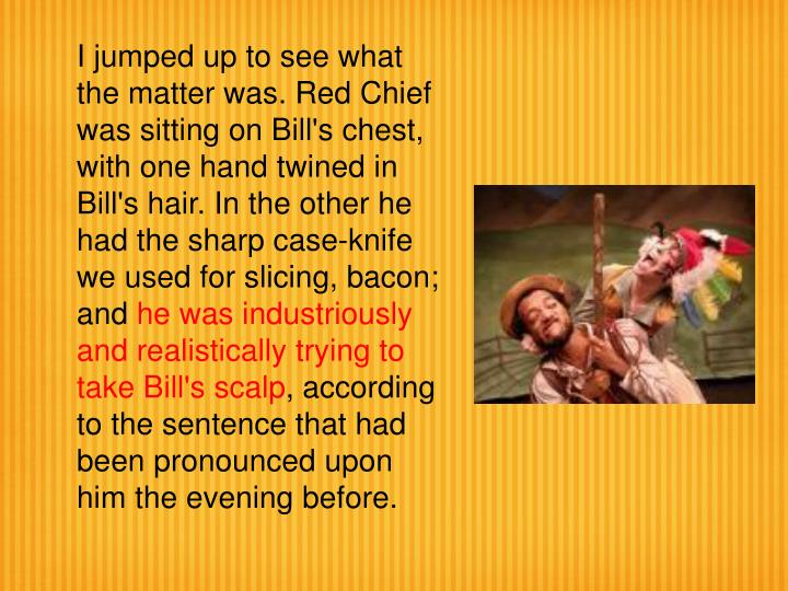 I jumped up to see what the matter was. Red Chief was sitting on Bill's chest, with one hand twined in Bill's hair. In the other he had the sharp case-knife we used for slicing, bacon; and