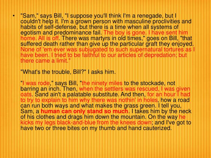 """""""Sam,"""" says Bill, """"I suppose you'll think I'm a renegade, but I couldn't help it. I'm a grown person with masculine proclivities and habits of self-defense, but there is a time when all systems of egotism and predominance fail."""