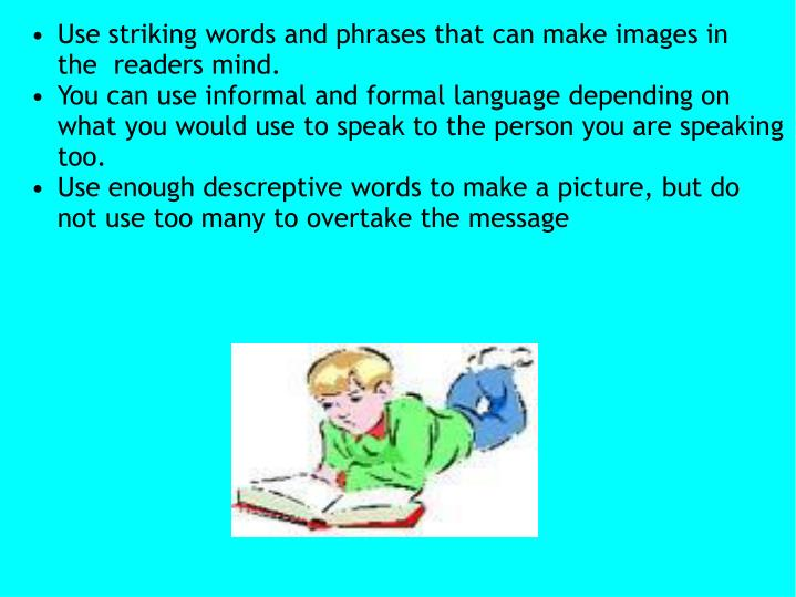 Use striking words and phrases that can make images in the  readers mind.
