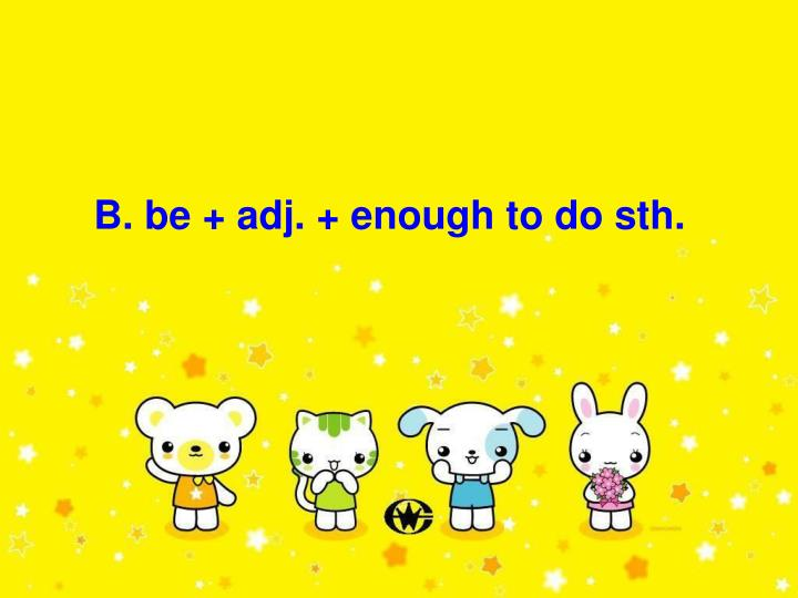B. be + adj. + enough to do sth.