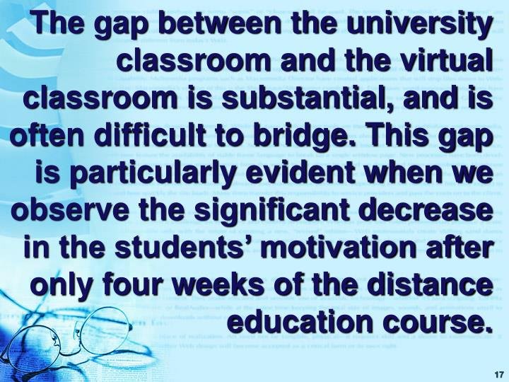 The gap between the university classroom and the virtual classroom is substantial, and is often difficult to bridge. This gap is particularly evident when we observe the significant decrease in the students' motivation after only four weeks of the distance education course.