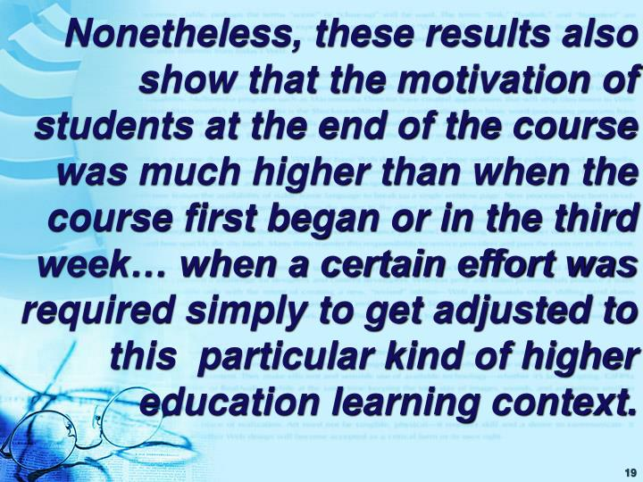 Nonetheless, these results also show that the motivation of students at the end of the course was much higher than when the course first began or in the third week… when a certain effort was required simply to get adjusted to this  particular kind of higher education learning context.
