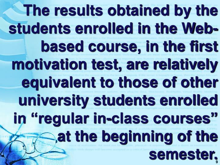 """The results obtained by the students enrolled in the Web-based course, in the first motivation test, are relatively equivalent to those of other university students enrolled in """"regular in-class courses"""" at the beginning of the semester."""