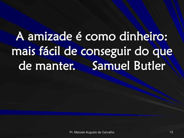 A amizade é como dinheiro: mais fácil de conseguir do que de manter.Samuel Butler