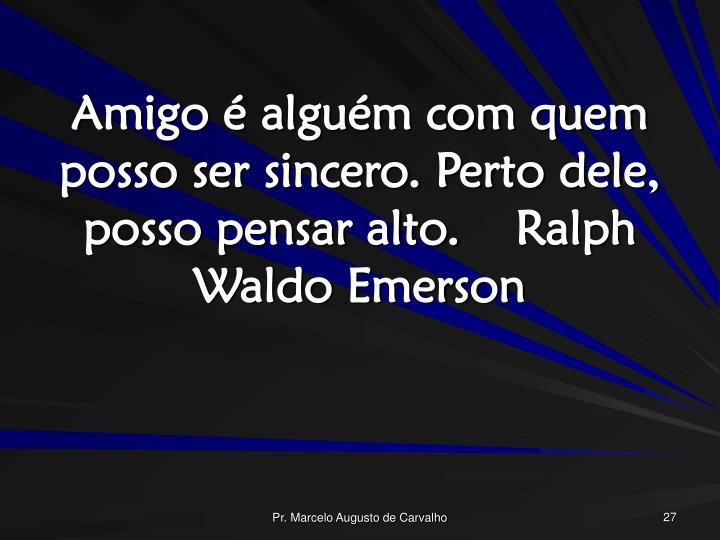 Amigo é alguém com quem posso ser sincero. Perto dele, posso pensar alto.Ralph Waldo Emerson