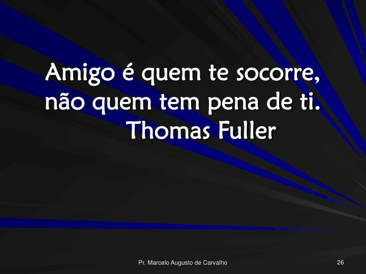 Amigo é quem te socorre, não quem tem pena de ti.Thomas Fuller