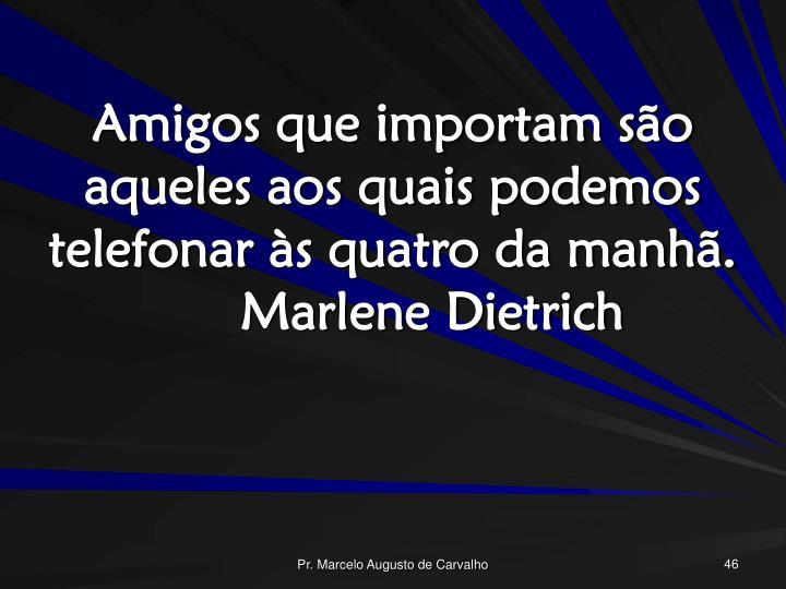 Amigos que importam são aqueles aos quais podemos telefonar às quatro da manhã.Marlene Dietrich