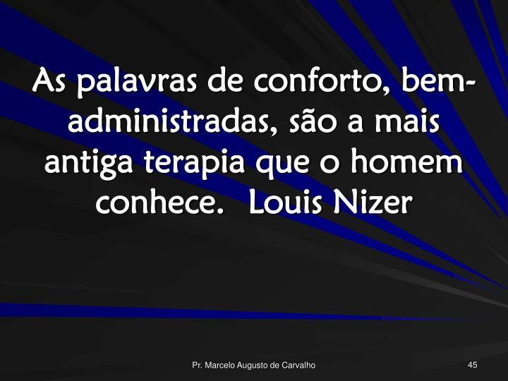 As palavras de conforto, bem-administradas, são a mais antiga terapia que o homem conhece.Louis Nizer