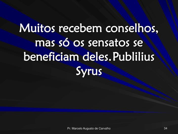 Muitos recebem conselhos, mas só os sensatos se beneficiam deles.Publilius Syrus