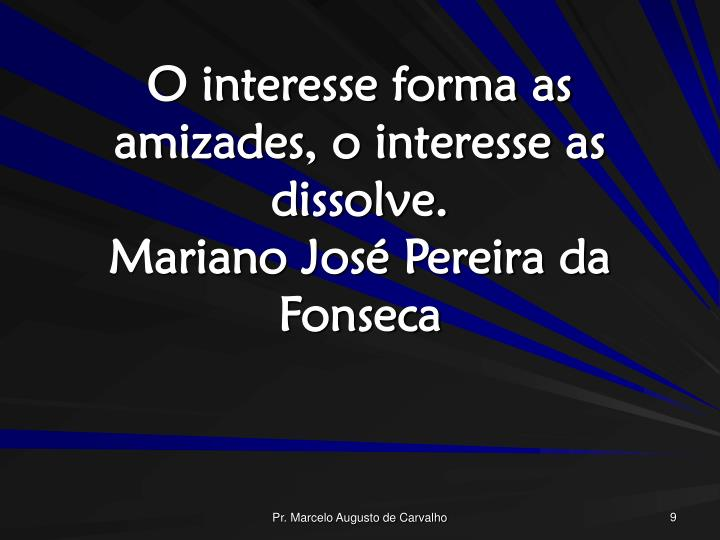 O interesse forma as amizades, o interesse as dissolve.