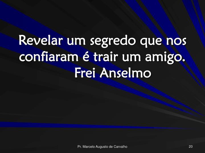 Revelar um segredo que nos confiaram é trair um amigo.Frei Anselmo