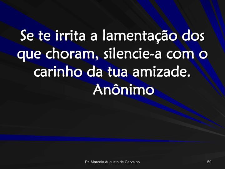 Se te irrita a lamentação dos que choram, silencie-a com o carinho da tua amizade.Anônimo