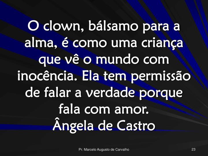 O clown, bálsamo para a alma, é como uma criança que vê o mundo com inocência. Ela tem permissão de falar a verdade porque fala com amor.