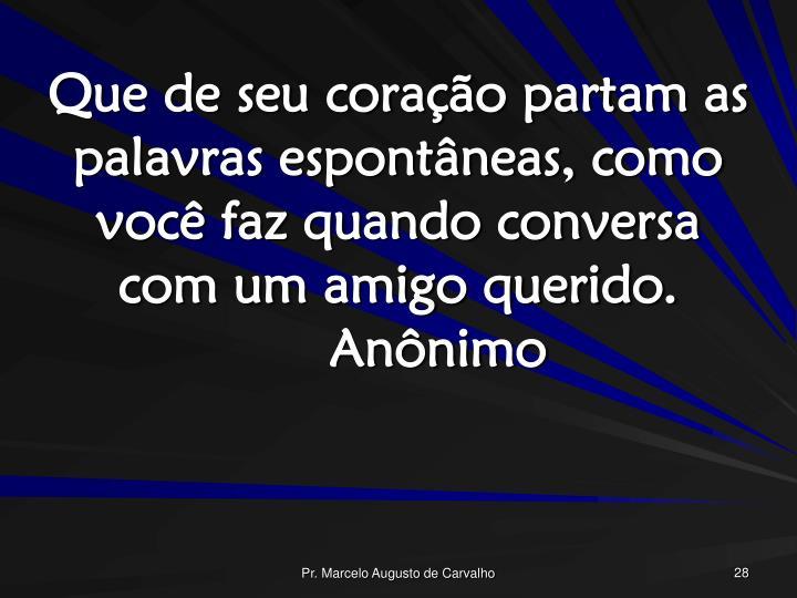Que de seu coração partam as palavras espontâneas, como você faz quando conversa com um amigo querido.Anônimo