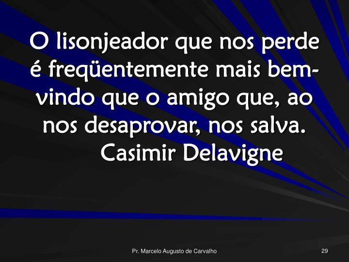 O lisonjeador que nos perde é freqüentemente mais bem-vindo que o amigo que, ao nos desaprovar, nos salva.Casimir Delavigne