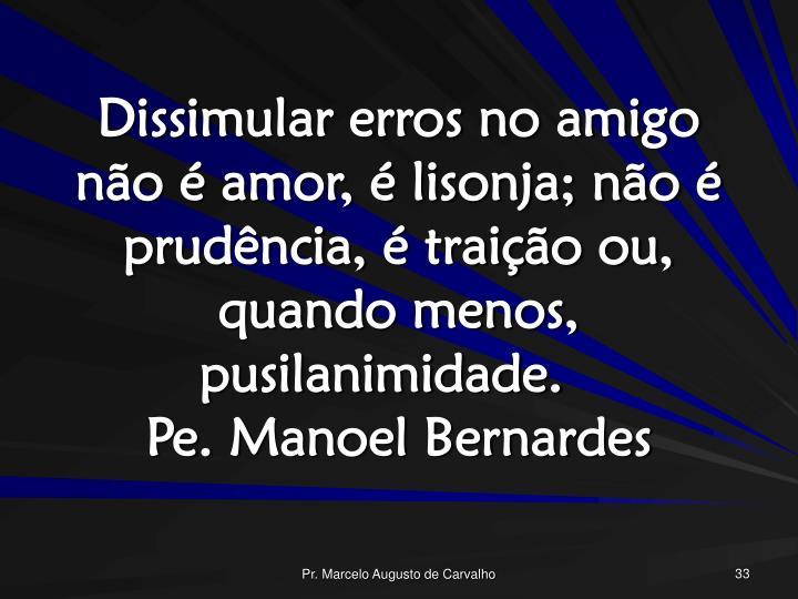 Dissimular erros no amigo não é amor, é lisonja; não é prudência, é traição ou, quando menos, pusilanimidade.