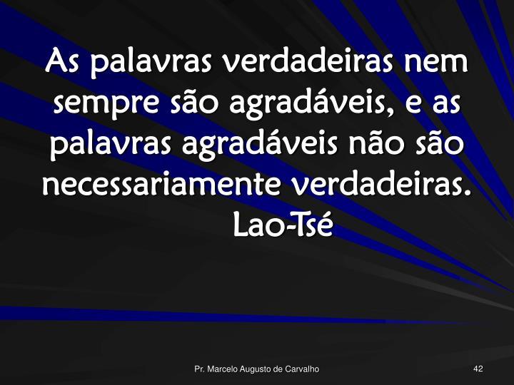 As palavras verdadeiras nem sempre são agradáveis, e as palavras agradáveis não são necessariamente verdadeiras.Lao-Tsé