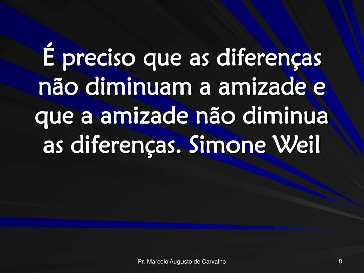 É preciso que as diferenças não diminuam a amizade e que a amizade não diminua as diferenças.Simone Weil