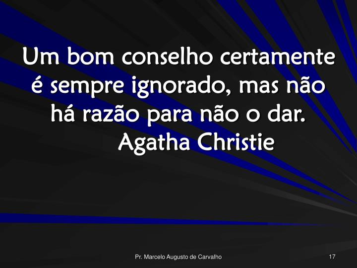 Um bom conselho certamente é sempre ignorado, mas não há razão para não o dar.Agatha Christie