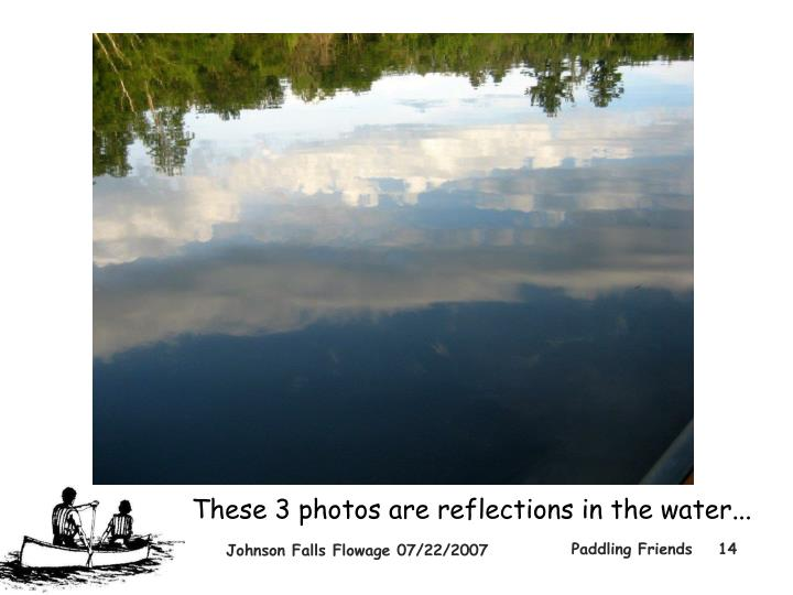 These 3 photos are reflections in the water...