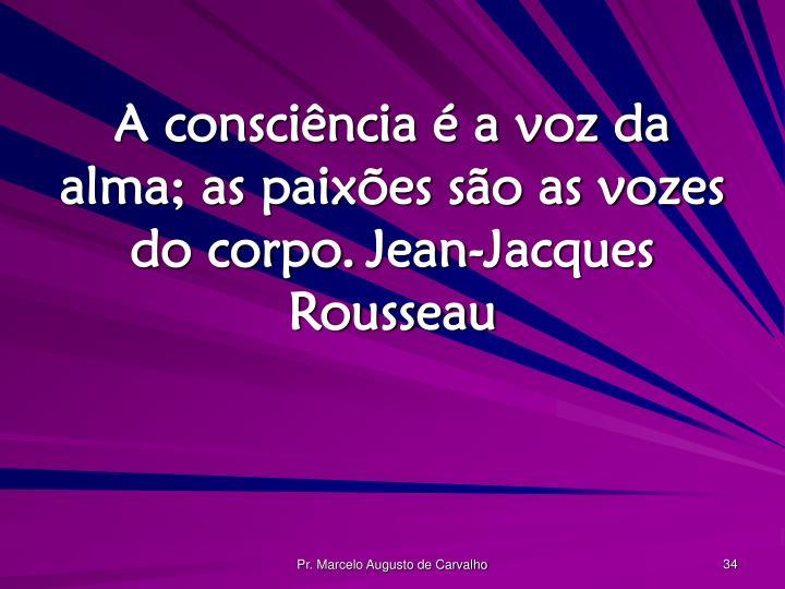 A consciência é a voz da alma; as paixões são as vozes do corpo.Jean-Jacques Rousseau